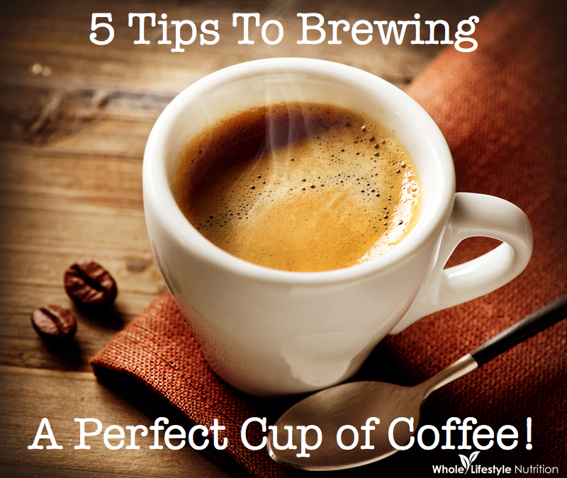 5 Tips To Brewing A Perfect Cup Of Coffee Wholelifestylenutrition